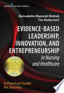 """Evidence-Based Leadership, Innovation and Entrepreneurship in Nursing and Healthcare: A Practical Guide to Success"" by Bernadette Mazurek Melnyk, PhD, APRN-CNP, FAANP, FNAP, FAAN, Tim Raderstorf, DNP, RN"