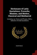 Dictionary of Latin Quotations  Proverbs  Maxims  and Mottos  Classical and Mediaeval  Including Law Terms and Phrases  with a Selection of Greek Quot