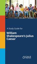 A Study Guide for William Shakespeare's Julius Caesar