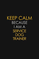 Keep Calm Because I Am A Service Dog Trainer