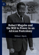 Robert Mugabe and the Will to Power in an African Postcolony