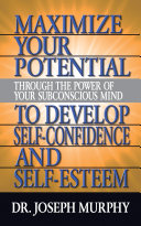 Maximize Your Potential Through the Power of Your Subconscious Mind to Develop Self Confidence and Self Esteem [Pdf/ePub] eBook