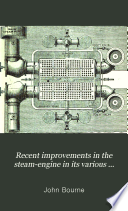 Recent Improvements in the Steam engine in Its Various Applications to Mines  Mills  Steam Navigation  Railways  and Agriculture