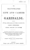 The Illustrated Life and Career of Garibaldi  Containing Full Details of His Conduct      The Whole Supplied from Authentic Documents Supplied by Garibaldi     Thirty     Engravings