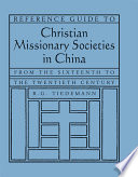 Reference Guide to Christian Missionary Societies in China  From the Sixteenth to the Twentieth Century