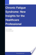 Chronic Fatigue Syndrome: New Insights for the Healthcare Professional: 2011 Edition