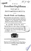 The Protestant Englishman Guarded Against The Arts And Arguments Of Romish Priests And Emissaries