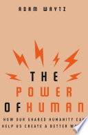 The Power of Human  How Our Shared Humanity Can Help Us Create a Better World
