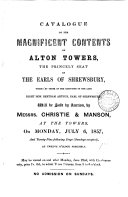 Catalogue of the magnificent contents of Alton towers     which  by order of the executors of the late     Bertram Arthur  earl of Shrewsbury  will be sold by auction  by messrs  Christie   Manson     on July 6  1857  and     following days