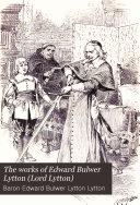 The Works of Edward Bulwer Lytton  Lord Lytton