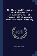 The Theory and Practice of Tone Relations  An Elementary Course of Harmony with Emphasis Upon the Element of Melody