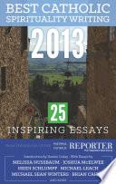 Best Catholic Spirituality Writing 2013: 25 Inspiring Essays