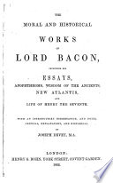 The Moral and Historical Works of Lord Bacon     With an Introductory Dissertation and Notes     by Joseph Devey   With a Portrait