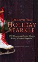 Rediscover Your Holiday Sparkle: 400+ Christmas Novels, Stories, Poems, Carols & Legends (Illustrated Edition)