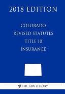Colorado Revised Statutes - Title 10 - Insurance (2018 Edition)