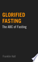 """""""Glorified Fasting: The ABC of Fasting"""" by Franklin Hall"""
