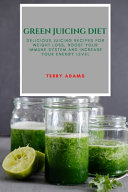 Green Juicing Diet  Delicious Juicing Recipes for Weight Loss  Boost Your Immune System and Increase Your Energy Level Book PDF