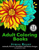 Adult Coloring Books: Stress Relief Animals, Flowers, Mandalas and Henna Designs Coloring Book For Adults