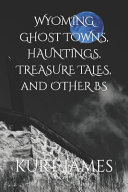 WYOMING GHOST TOWNS  HAUNTINGS  TREASURE TALES  and OTHER BS