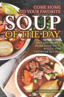 Come Home To Your Favorite Soup Of The Day Hot And Hearty Homemade Soup Bisque And Chowder Recipes Book PDF