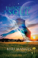 Embodying Soul  A Return to Wholeness  A Memoir of New Beginnings