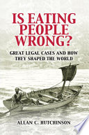 """""""Is Eating People Wrong?: Great Legal Cases and How they Shaped the World"""" by Allan C. Hutchinson"""