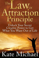 The Law of Attraction Principle  Unlock Your Secret Creative Power to Get What You Want Out of Life
