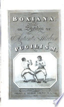 Boxiana Or Sketches Of Ancient And Modern Pugilism From The Days Of The Renowned Broughton And Slack To The Championship Of Cribb
