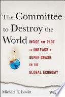 The Committee to Destroy the World  : Inside the Plot to Unleash a Super Crash on the Global Economy