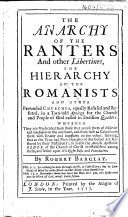 The Anarchy of the Ranters and Other Libertines  the Hierarchy of the Romanists and Other Pretended Churches  Equally Refused and Refuted  Etc