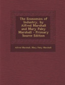 The Economics of Industry  by Alfred Marshall and Mary Paley Marshall   Primary Source Edition