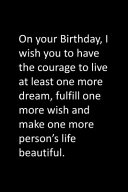 On Your Birthday  I Wish You to Have the Courage to Live at Least One More Dream  Fulfill One More Wish and Make One More Person s Life Beautiful