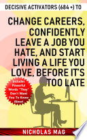 Decisive Activators  684    to Change Careers  Confidently Leave a Job You Hate  and Start Living a Life You Love  Before It   s Too Late