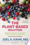 """The Plant-Based Solution: America's Healthy Heart Doc's Plan to Power Your Health"" by Joel K. Kahn, John Mackey"