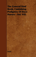 The General Stud Book, Containing Pedigrees of Race Horses - Vol. VIII.