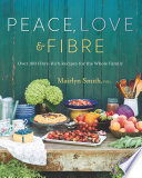 """Peace, Love and Fibre: Over 100 Fibre-Rich Recipes for the Whole Family"" by Mairlyn Smith"