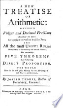 A New Treatise of Arithmetic: wherein vulgar and decimal fractions ... are apply'd to practice in all its parts, and all the most useful rules demonstrated ... more particularly, five theorems for performing direct proportion, etc