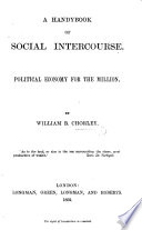 A Handybook of Social Intercourse  Political economy for the million