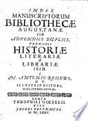 Index manuscriptorum Bibliothecæ Augustanæ, cum adpendice duplici, præmissus historiæ literariæ&librariæ ibid. à M. Antonio Reisero