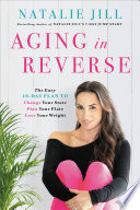 """Aging in Reverse: The Easy 10-Day Plan to Change Your State, Plan Your Plate, Love Your Weight"" by Natalie Jill"