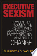 Executive Sexism  How Men Treat Women at the Highest Levels  Why Law Does Not Protect Them  and What Should Change