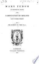 Mary Tudor  an historical drama  the Lamentation of Ireland  and other poems Book
