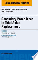 Secondary Procedures in Total Ankle Replacement  An Issue of Clinics in Podiatric Medicine and Surgery