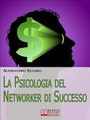 La psicologia del Networker di Successo. Come Forgiare il Giusto Atteggiamento Mentale per la Tua Ascesa nel Network Marketing. (Ebook Italiano - Anteprima Gratis)