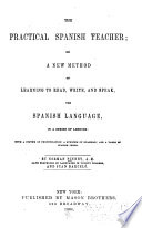 The Practical Spanish Teacher  Or  A New Method of Learning to Read  Write  and Speak the Spanish Language