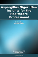 Aspergillus Niger  New Insights for the Healthcare Professional  2012 Edition