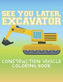 See You Later Excavator Construction Vehicle Coloring Book