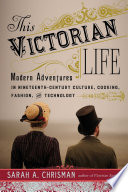 """This Victorian Life: Modern Adventures in Nineteenth-Century Culture, Cooking, Fashion, and Technology"" by Sarah A. Chrisman"