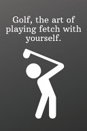 Golf  the Art of Playing Fetch with Yourself