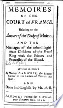 Memoires Of The Court Of France Relating To The Amours Of The Duke Of Maine And The Marriages Of The Other Illegitimate Children Of The French King With The Princes And Princesses Of The Blood Written In French By Madam Daunois And Done Into English By Mr A B  Book PDF